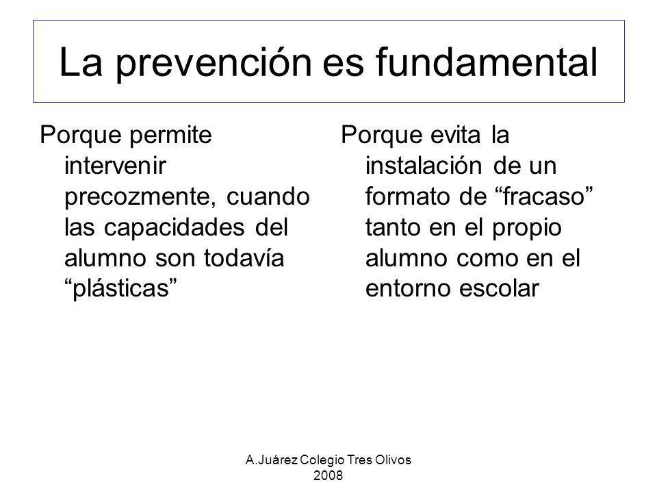 A.Juárez Colegio Tres Olivos 2008 La prevención debe actuar al mismo tiempo en los dos aspectos Reforzando las aptitudes del alumno en aquello que tenga relación con futuros aprendizajes Adaptando la metodología a las necesidades de los alumnos Adaptando las condiciones del aprendizaje y las normas de evaluación