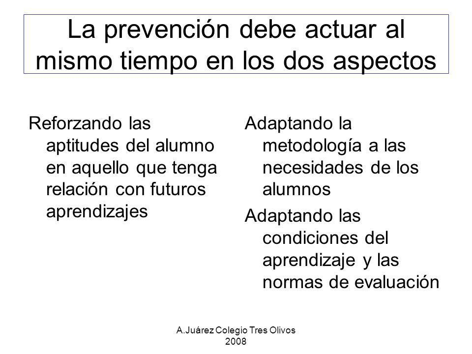 A.Juárez Colegio Tres Olivos 2008 La prevención debe actuar al mismo tiempo en los dos aspectos Reforzando las aptitudes del alumno en aquello que ten