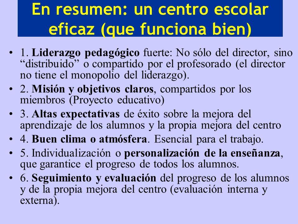En resumen: un centro escolar eficaz (que funciona bien) 1. Liderazgo pedagógico fuerte: No sólo del director, sino distribuido o compartido por el pr