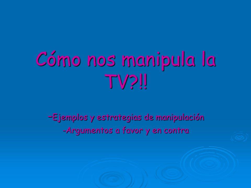 Cómo nos manipula la TV?!! - Ejemplos y estrategias de manipulación -Argumentos a favor y en contra