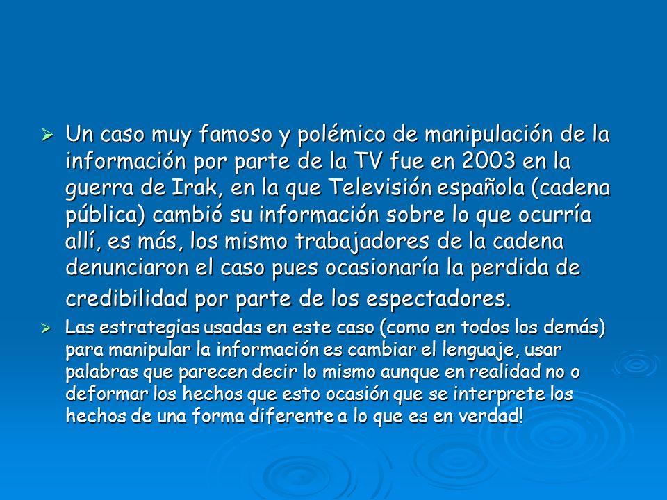Un caso muy famoso y polémico de manipulación de la información por parte de la TV fue en 2003 en la guerra de Irak, en la que Televisión española (ca