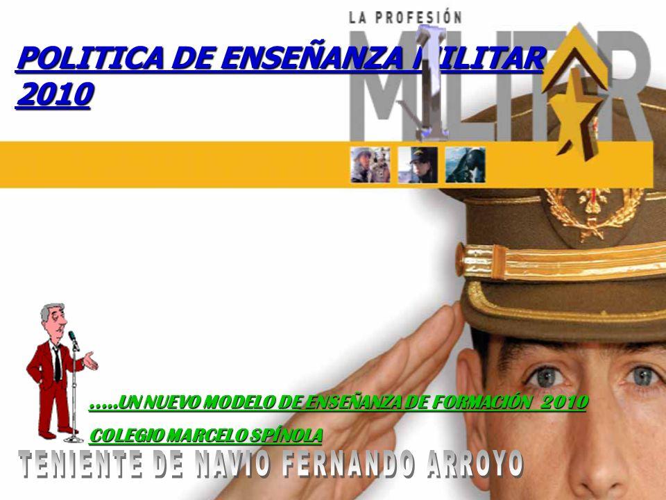 POLITICA DE ENSEÑANZA MILITAR 2010.....UN NUEVO MODELO DE ENSEÑANZA DE FORMACIÓN 2010 COLEGIO MARCELO SPÍNOLA