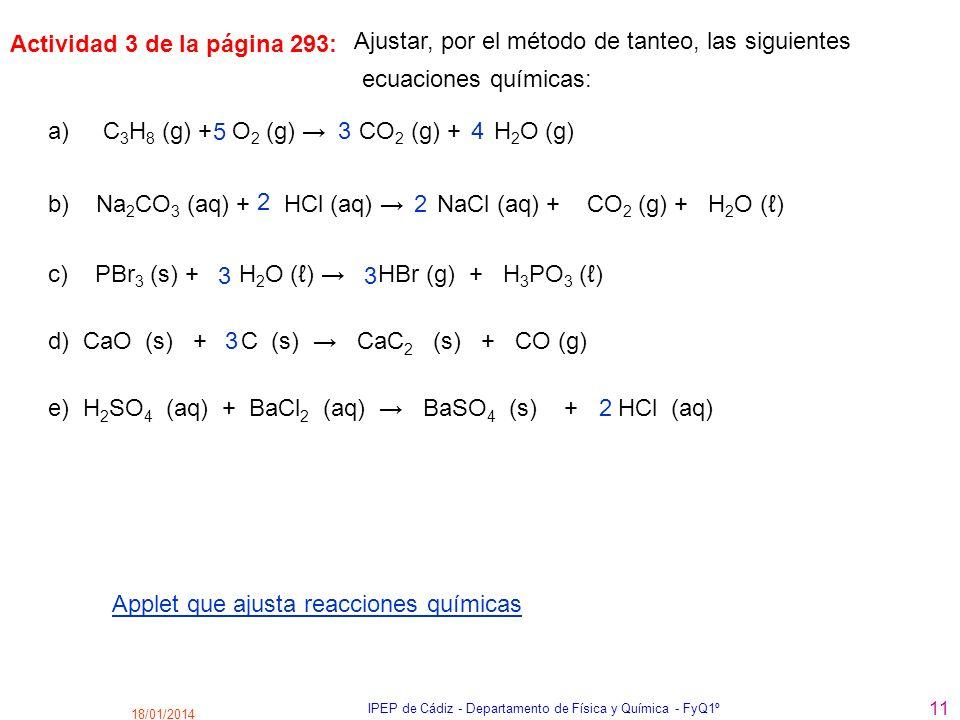 18/01/2014 IPEP de Cádiz - Departamento de Física y Química - FyQ1º 11 Ajustar, por el método de tanteo, las siguientes a) C 3 H 8 (g) + O 2 (g) CO 2