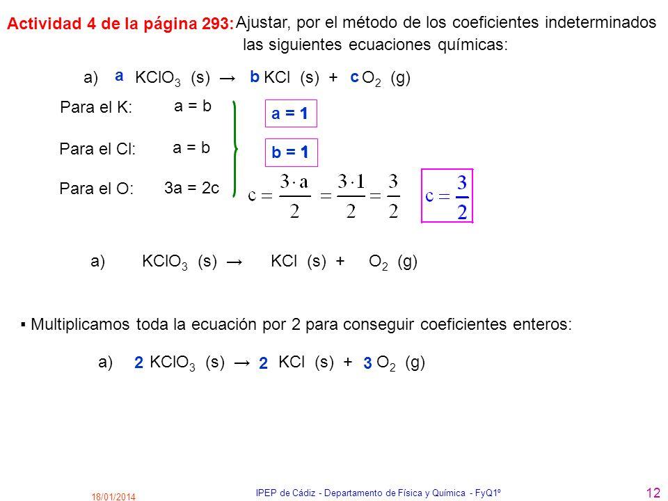 18/01/2014 IPEP de Cádiz - Departamento de Física y Química - FyQ1º 12 a) KClO 3 (s) KCl (s) + O 2 (g) Ajustar, por el método de los coeficientes inde
