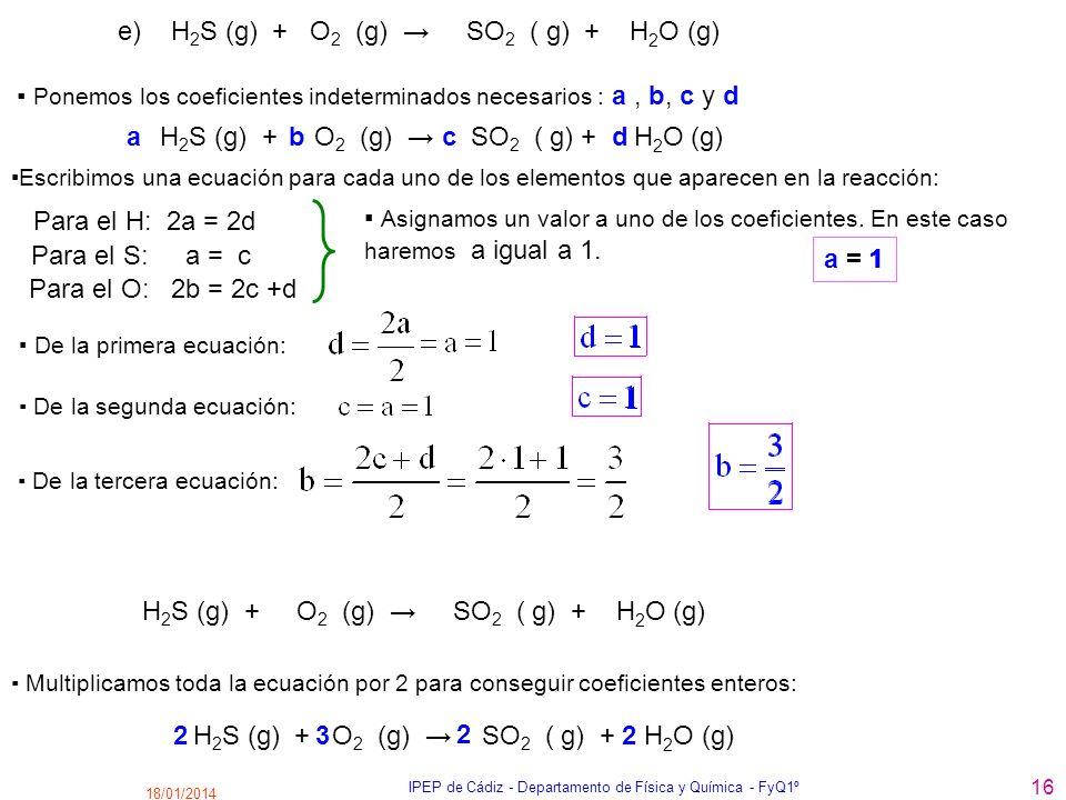 18/01/2014 IPEP de Cádiz - Departamento de Física y Química - FyQ1º 16 e) H 2 S (g) + O 2 (g) SO 2 ( g) + H 2 O (g) Para el H: 2a = 2d Ponemos los coe
