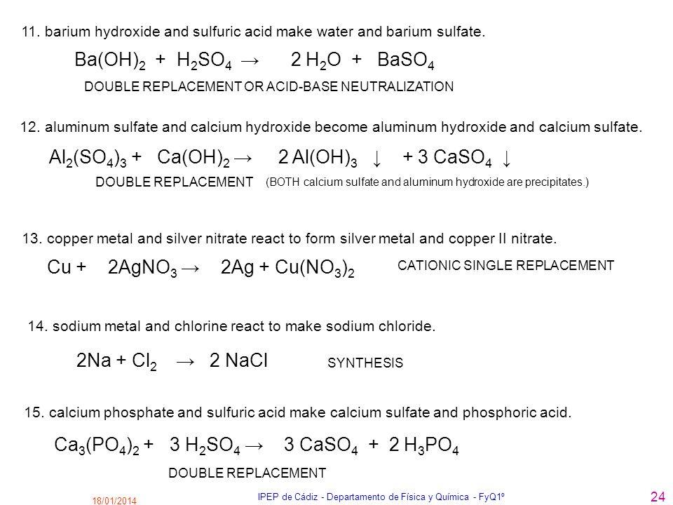 18/01/2014 IPEP de Cádiz - Departamento de Física y Química - FyQ1º 24 Ca 3 (PO 4 ) 2 + 3 H 2 SO 4 3 CaSO 4 + 2 H 3 PO 4 Ba(OH) 2 + H 2 SO 4 2 H 2 O +
