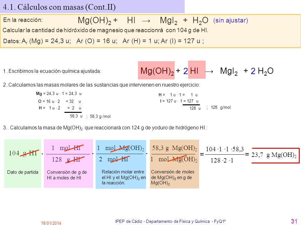 18/01/2014 IPEP de Cádiz - Departamento de Física y Química - FyQ1º 31 4.1. Cálculos con masas (Cont.II) En la reacción: Mg(OH) 2 + HI MgI 2 + H 2 O (