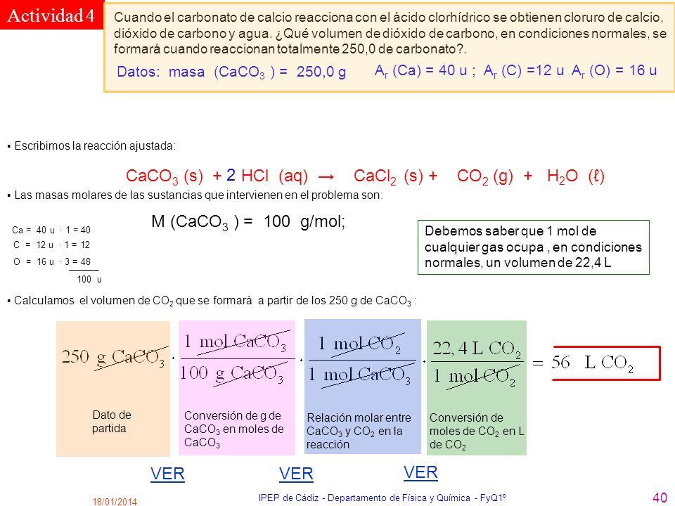 18/01/2014 IPEP de Cádiz - Departamento de Física y Química - FyQ1º 40 Actividad 4 Cuando el carbonato de calcio reacciona con el ácido clorhídrico se