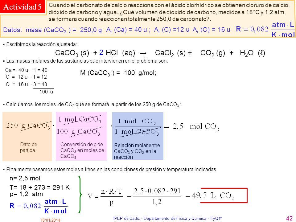 18/01/2014 IPEP de Cádiz - Departamento de Física y Química - FyQ1º 42 Actividad 5 Cuando el carbonato de calcio reacciona con el ácido clorhídrico se
