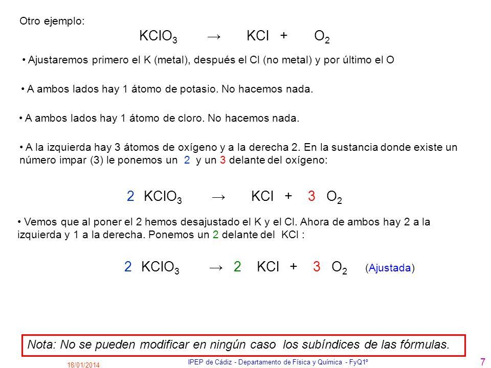 18/01/2014 IPEP de Cádiz - Departamento de Física y Química - FyQ1º 7 KClO 3 KCl + O 2 Ajustaremos primero el K (metal), después el Cl (no metal) y po