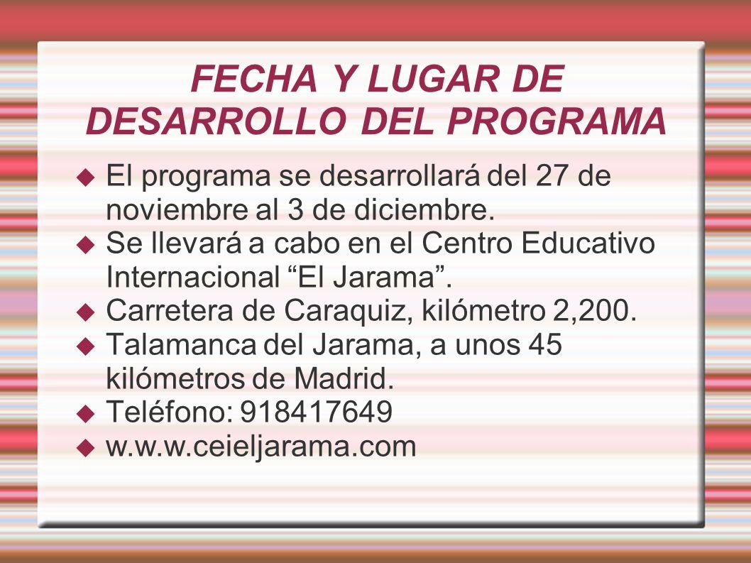 FECHA Y LUGAR DE DESARROLLO DEL PROGRAMA El programa se desarrollará del 27 de noviembre al 3 de diciembre. Se llevará a cabo en el Centro Educativo I