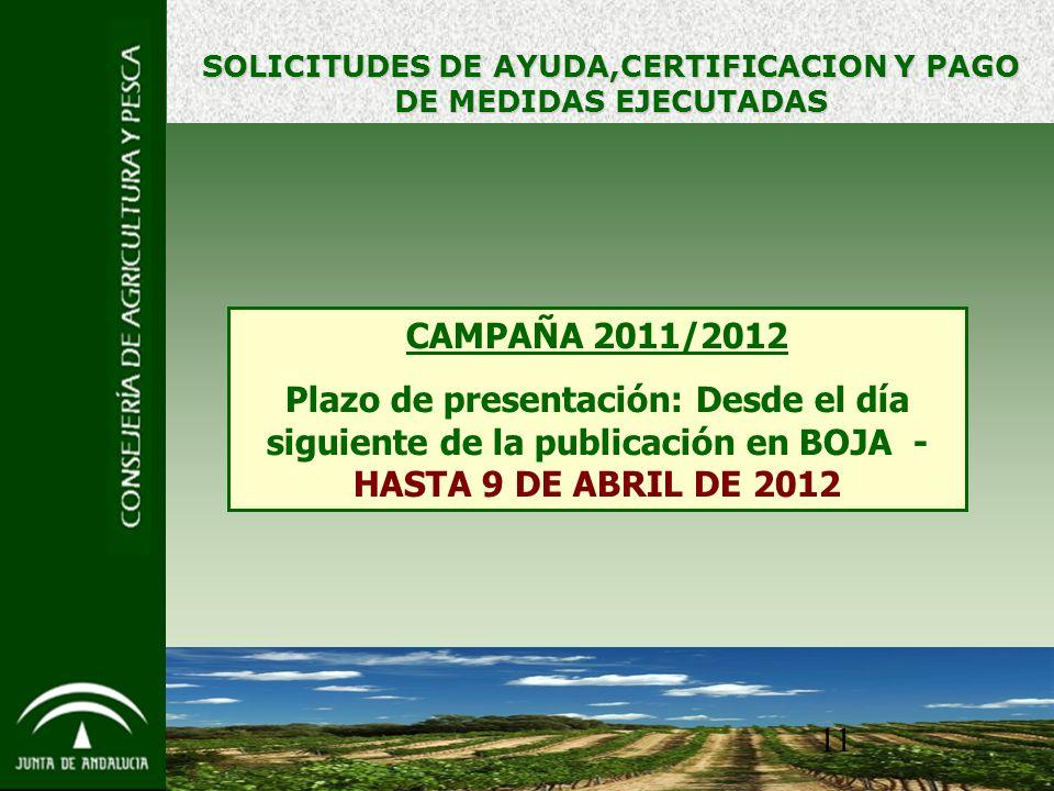 11 SOLICITUDES DE AYUDA,CERTIFICACION Y PAGO DE MEDIDAS EJECUTADAS CAMPAÑA 2011/2012 Plazo de presentación: Desde el día siguiente de la publicación en BOJA - HASTA 9 DE ABRIL DE 2012