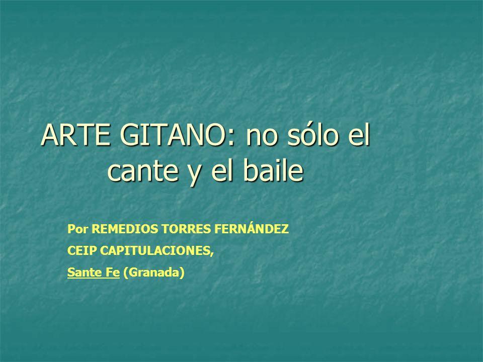 ARTE GITANO: no sólo el cante y el baile Por REMEDIOS TORRES FERNÁNDEZ CEIP CAPITULACIONES, Sante Fe (Granada)