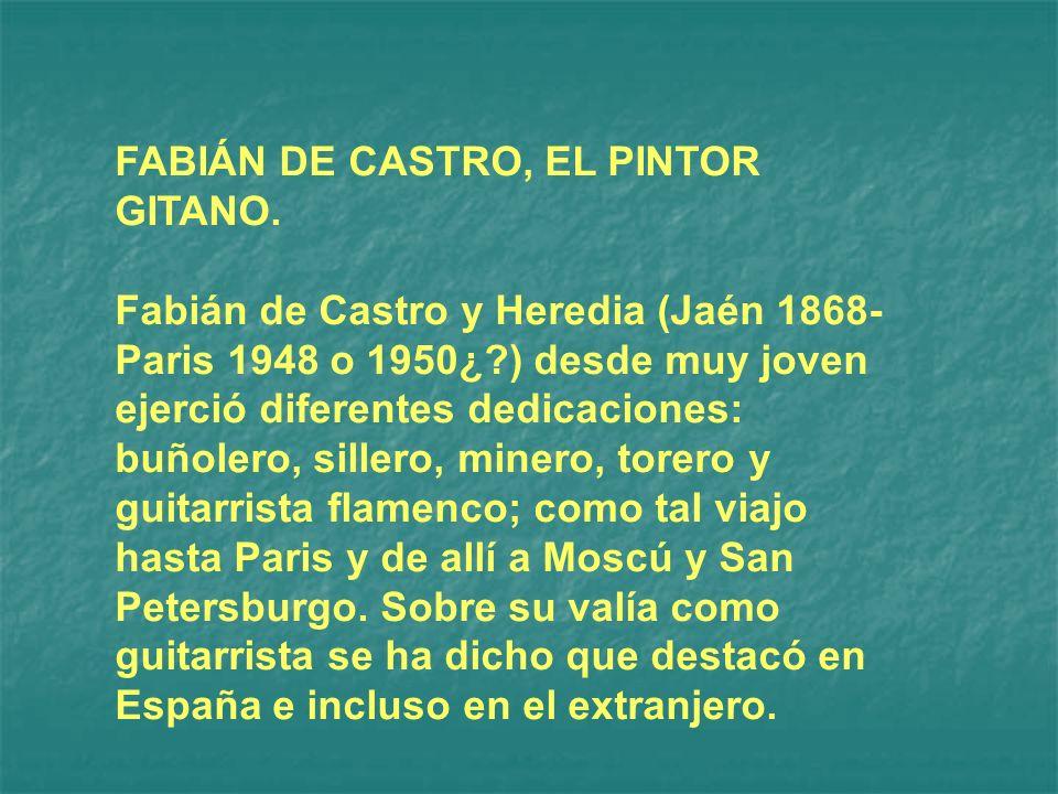 FABIÁN DE CASTRO, EL PINTOR GITANO. Fabián de Castro y Heredia (Jaén 1868- Paris 1948 o 1950¿?) desde muy joven ejerció diferentes dedicaciones: buñol