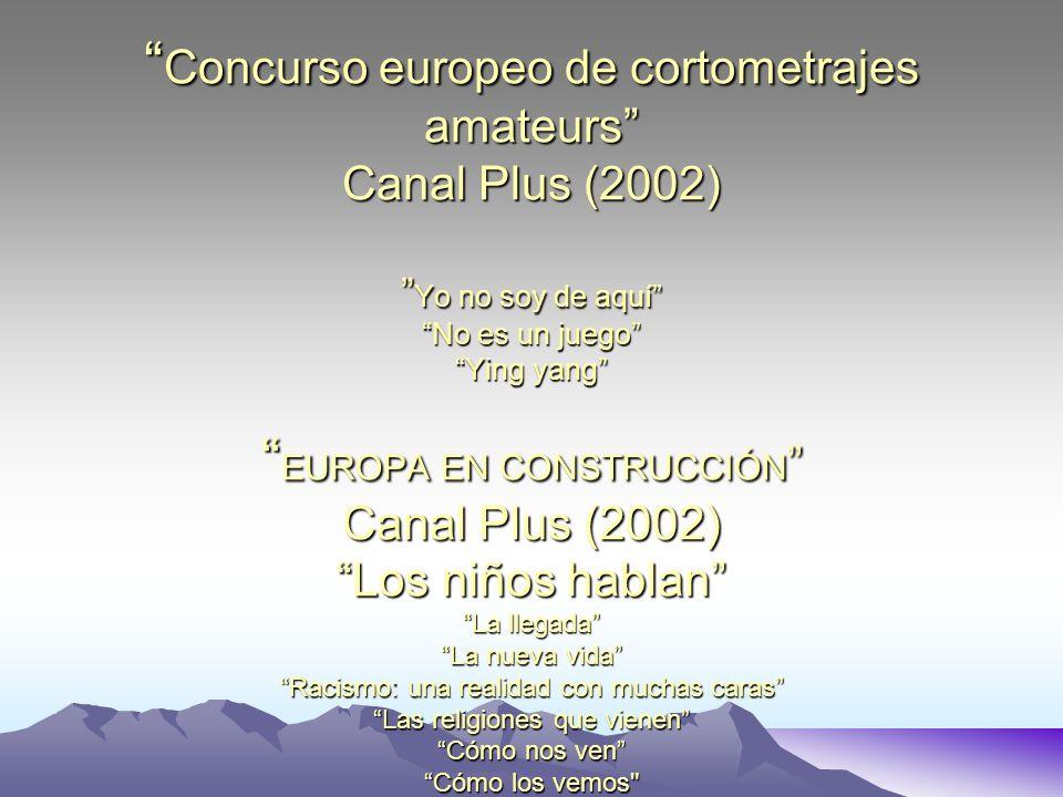 Concurso europeo de cortometrajes amateurs Canal Plus (2002) Yo no soy de aquí No es un juego Ying yang EUROPA EN CONSTRUCCIÓN Canal Plus (2002) Los n