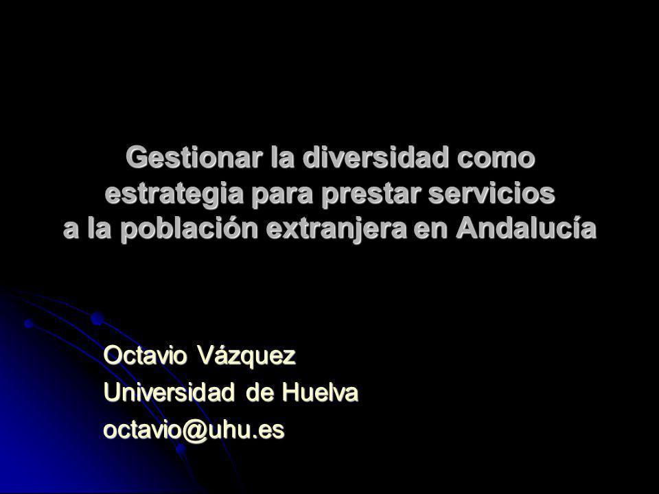 Gestionar la diversidad como estrategia para prestar servicios a la población extranjera en Andalucía Octavio Vázquez Universidad de Huelva octavio@uhu.es