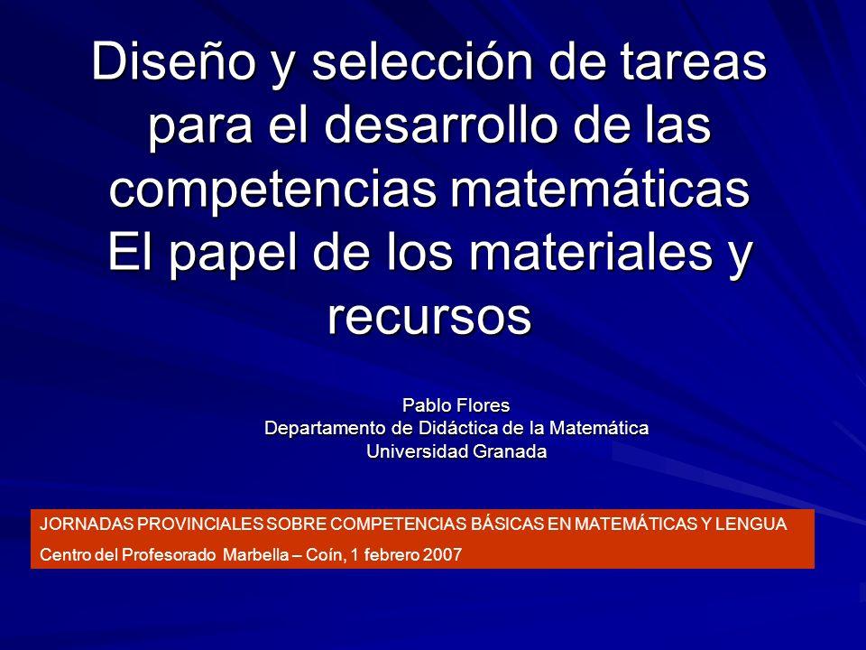 Diseño y selección de tareas para el desarrollo de las competencias matemáticas El papel de los materiales y recursos Pablo Flores Departamento de Did