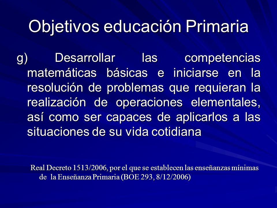 Objetivos educación Primaria g) Desarrollar las competencias matemáticas básicas e iniciarse en la resolución de problemas que requieran la realizació