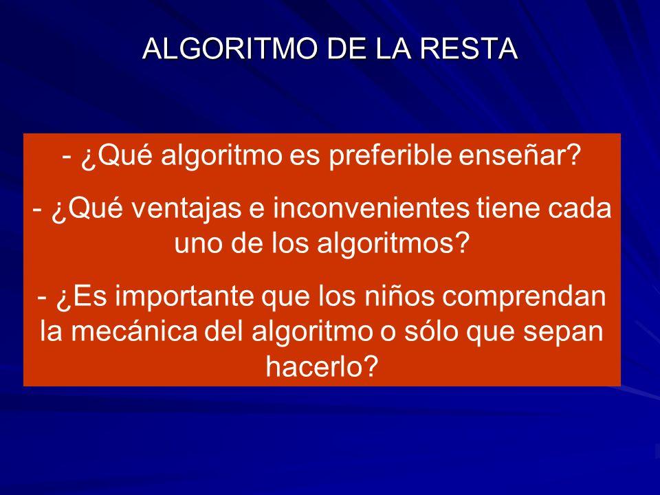 ALGORITMO DE LA RESTA - ¿Qué algoritmo es preferible enseñar? - ¿Qué ventajas e inconvenientes tiene cada uno de los algoritmos? - ¿Es importante que