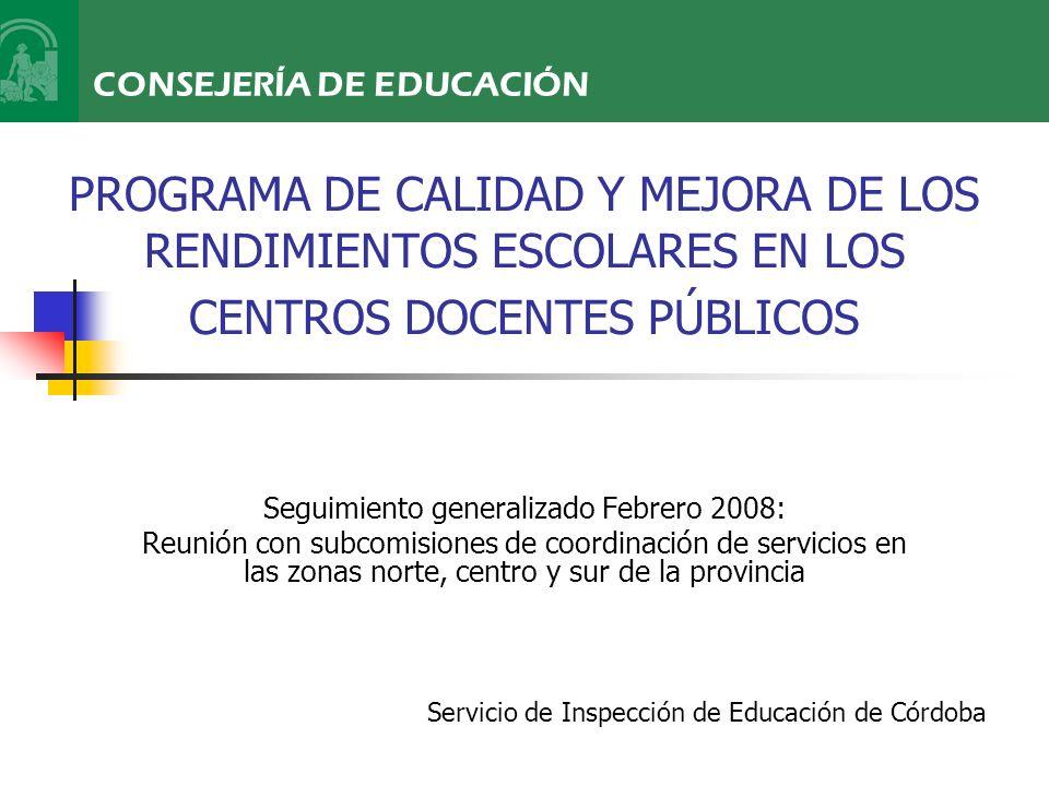 PROGRAMA DE CALIDAD Y MEJORA DE LOS RENDIMIENTOS ESCOLARES EN LOS CENTROS DOCENTES PÚBLICOS Seguimiento generalizado Febrero 2008: Reunión con subcomisiones de coordinación de servicios en las zonas norte, centro y sur de la provincia CONSEJERÍA DE EDUCACIÓN Servicio de Inspección de Educación de Córdoba