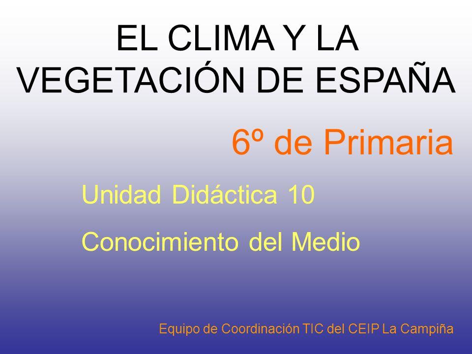 6º de Primaria Unidad Didáctica 10 Conocimiento del Medio EL CLIMA Y LA VEGETACIÓN DE ESPAÑA Equipo de Coordinación TIC del CEIP La Campiña