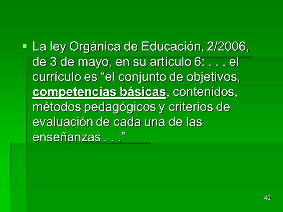 40 La ley Orgánica de Educación, 2/2006, de 3 de mayo, en su artículo 6:... el currículo es el conjunto de objetivos, competencias básicas, contenidos