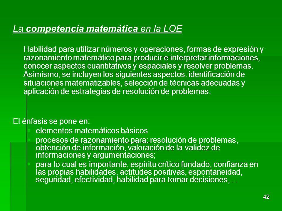 42 La competencia matemática en la LOE Habilidad para utilizar números y operaciones, formas de expresión y razonamiento matemático para producir e in