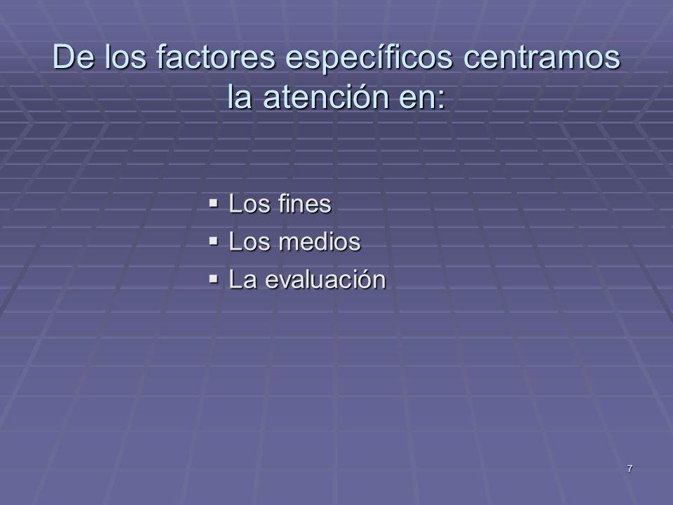 7 De los factores específicos centramos la atención en: Los fines Los fines Los medios Los medios La evaluación La evaluación