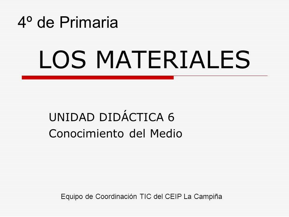 LOS MATERIALES UNIDAD DIDÁCTICA 6 Conocimiento del Medio Equipo de Coordinación TIC del CEIP La Campiña 4º de Primaria