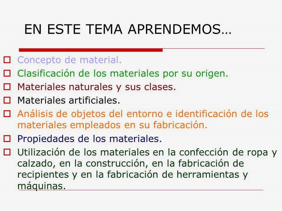 EN ESTE TEMA APRENDEMOS… Concepto de material. Clasificación de los materiales por su origen. Materiales naturales y sus clases. Materiales artificial
