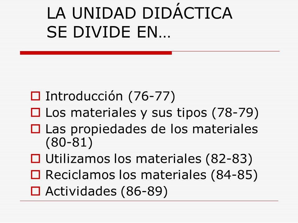 LA UNIDAD DIDÁCTICA SE DIVIDE EN… Introducción (76-77) Los materiales y sus tipos (78-79) Las propiedades de los materiales (80-81) Utilizamos los mat