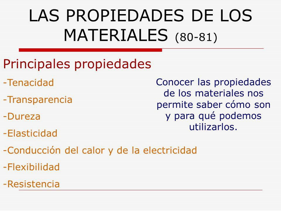 LAS PROPIEDADES DE LOS MATERIALES (80-81) Conocer las propiedades de los materiales nos permite saber cómo son y para qué podemos utilizarlos. Princip
