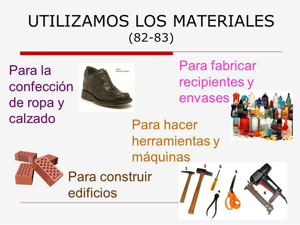 UTILIZAMOS LOS MATERIALES (82-83) Para la confección de ropa y calzado Para construir edificios Para fabricar recipientes y envases Para hacer herrami