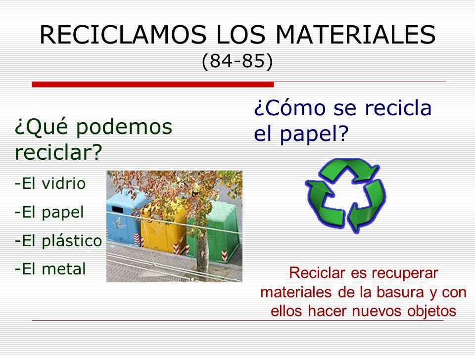 RECICLAMOS LOS MATERIALES (84-85) Reciclar es recuperar materiales de la basura y con ellos hacer nuevos objetos ¿Qué podemos reciclar? -El vidrio -El