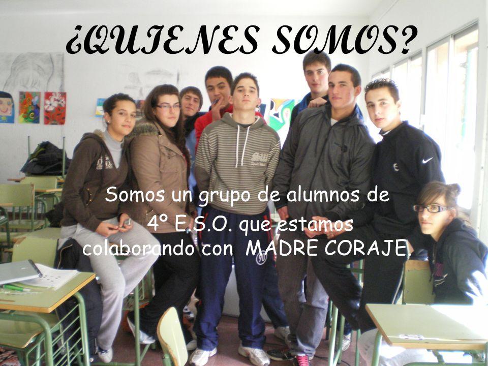 ¿QUIENES SOMOS? Somos un grupo de alumnos de 4º E.S.O. que estamos colaborando con MADRE CORAJE.