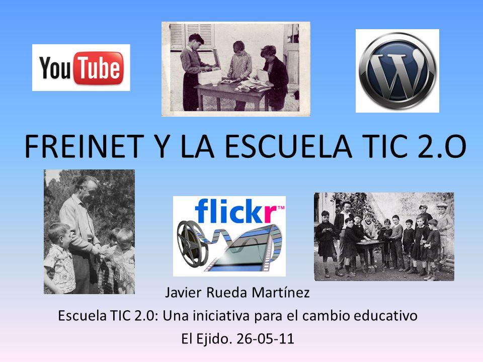 FREINET Y LA ESCUELA TIC 2.O Javier Rueda Martínez Escuela TIC 2.0: Una iniciativa para el cambio educativo El Ejido. 26-05-11