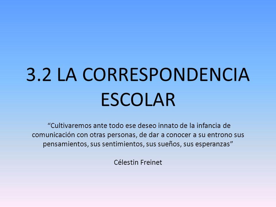 3.2 LA CORRESPONDENCIA ESCOLAR Cultivaremos ante todo ese deseo innato de la infancia de comunicación con otras personas, de dar a conocer a su entron