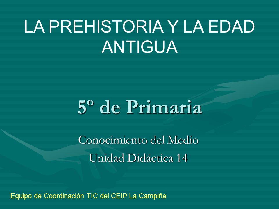 5º de Primaria Conocimiento del Medio Unidad Didáctica 14 LA PREHISTORIA Y LA EDAD ANTIGUA Equipo de Coordinación TIC del CEIP La Campiña