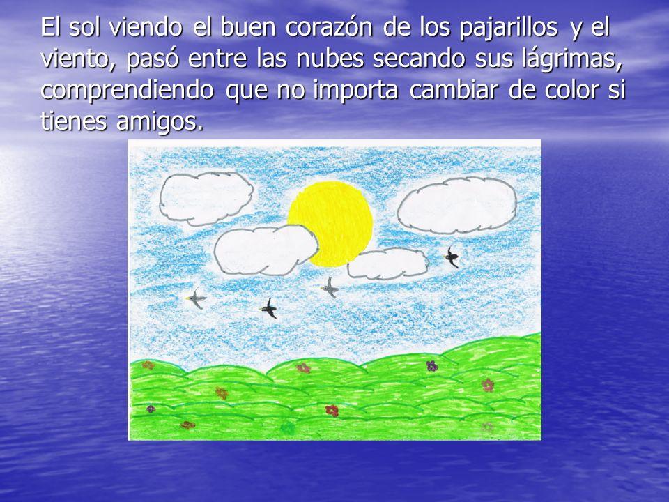 El sol viendo el buen corazón de los pajarillos y el viento, pasó entre las nubes secando sus lágrimas, comprendiendo que no importa cambiar de color si tienes amigos.