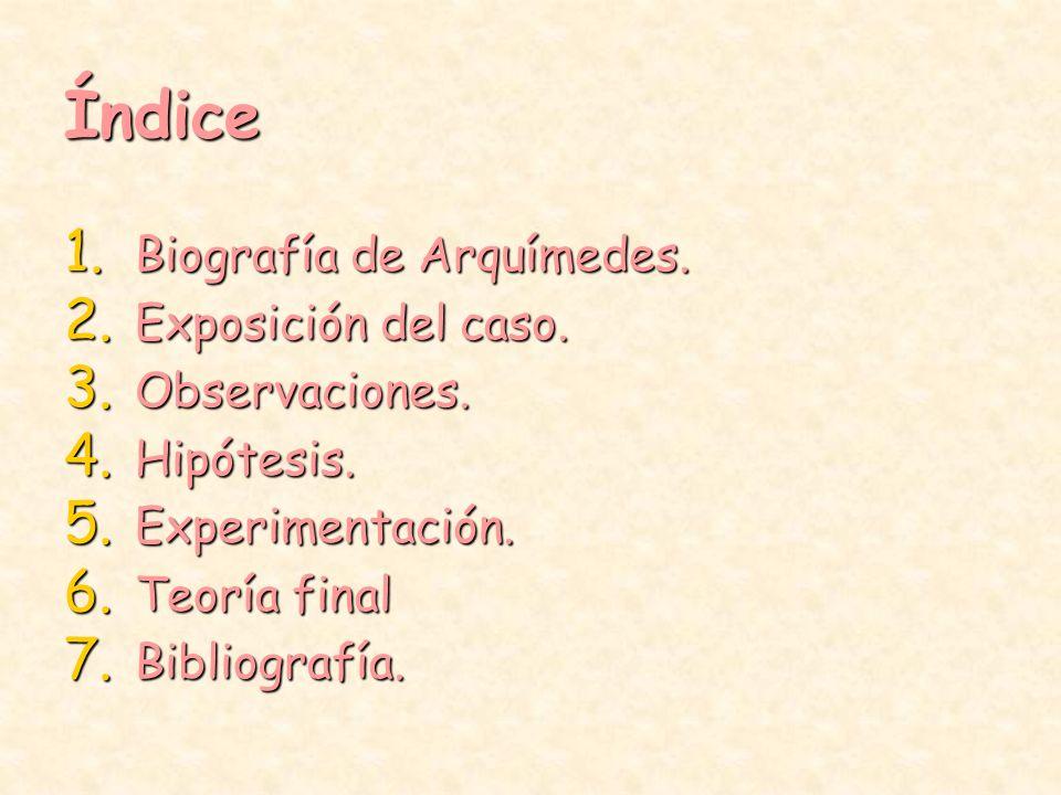 Índice 1. Biografía de Arquímedes. 2. Exposición del caso. 3. Observaciones. 4. Hipótesis. 5. Experimentación. 6. Teoría final 7. Bibliografía.