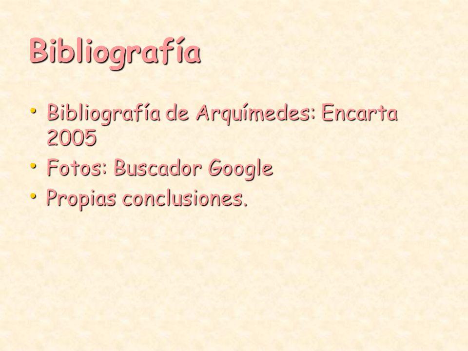 Bibliografía Bibliografía de Arquímedes: Encarta 2005 Bibliografía de Arquímedes: Encarta 2005 Fotos: Buscador Google Fotos: Buscador Google Propias c