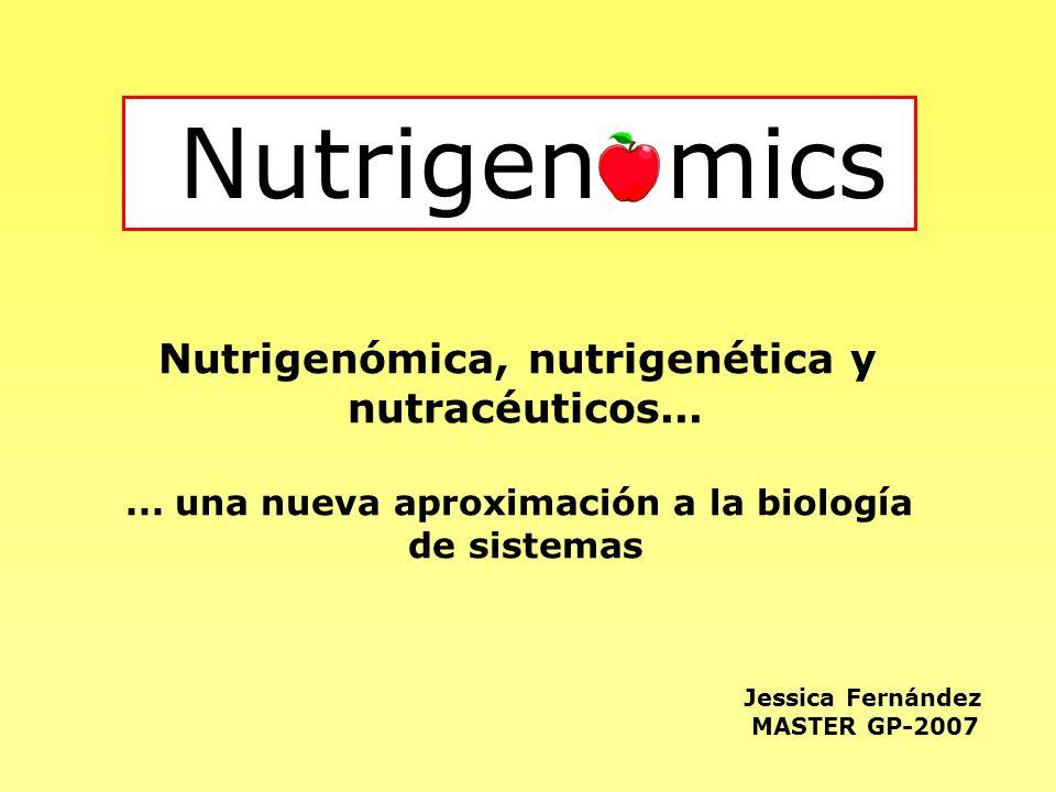 Nutrigen mics Jessica Fernández MASTER GP-2007 Nutrigenómica, nutrigenética y nutracéuticos...... una nueva aproximación a la biología de sistemas