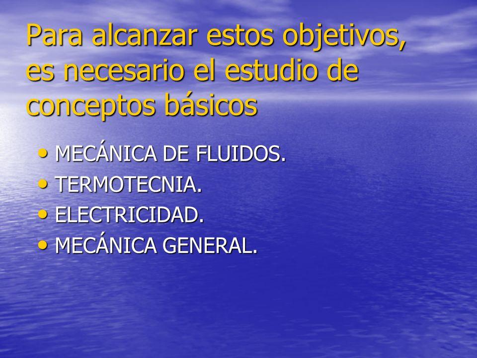 Para alcanzar estos objetivos, es necesario el estudio de conceptos básicos MECÁNICA DE FLUIDOS. TERMOTECNIA. ELECTRICIDAD. MECÁNICA GENERAL.