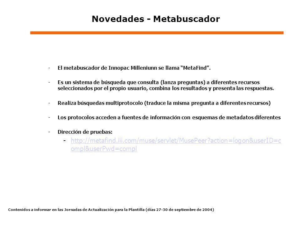 Contenidos a informar en las Jornadas de Actualización para la Plantilla (días 27-30 de septiembre de 2004) Novedades - Metabuscador -El metabuscador de Innopac Milleniunn se llama MetaFind.