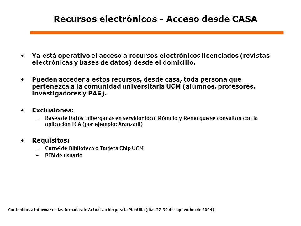 Contenidos a informar en las Jornadas de Actualización para la Plantilla (días 27-30 de septiembre de 2004) Recursos electrónicos - Acceso desde CASA Ya está operativo el acceso a recursos electrónicos licenciados (revistas electrónicas y bases de datos) desde el domicilio.