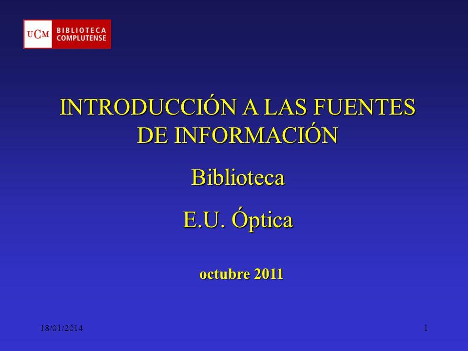 18/01/20141 INTRODUCCIÓN A LAS FUENTES DE INFORMACIÓN Biblioteca E.U. Óptica octubre 2011