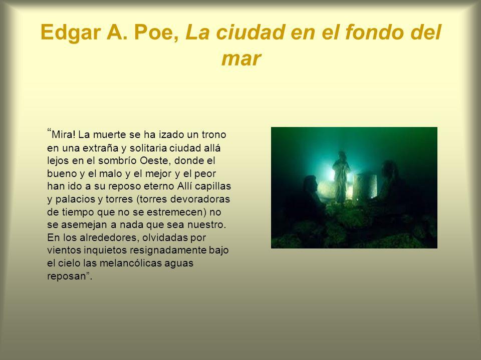 Edgar A. Poe, La ciudad en el fondo del mar Mira! La muerte se ha izado un trono en una extraña y solitaria ciudad allá lejos en el sombrío Oeste, don