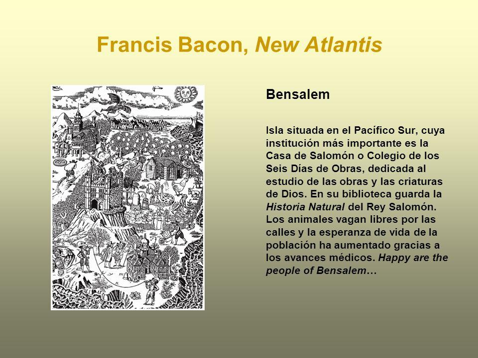 Francis Bacon, New Atlantis Bensalem Isla situada en el Pacífico Sur, cuya institución más importante es la Casa de Salomón o Colegio de los Seis Días