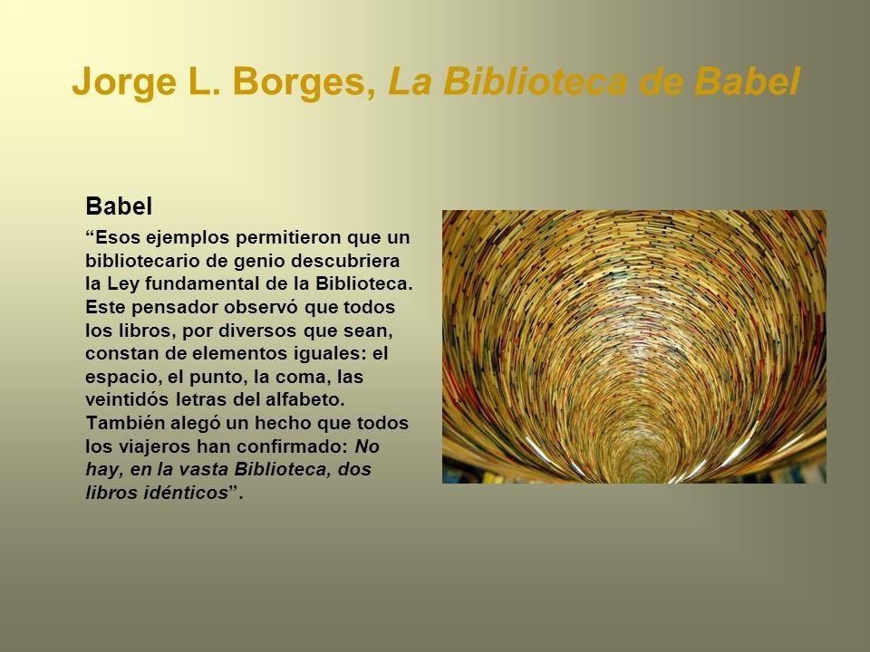 Jorge L. Borges, La Biblioteca de Babel Babel Esos ejemplos permitieron que un bibliotecario de genio descubriera la Ley fundamental de la Biblioteca.