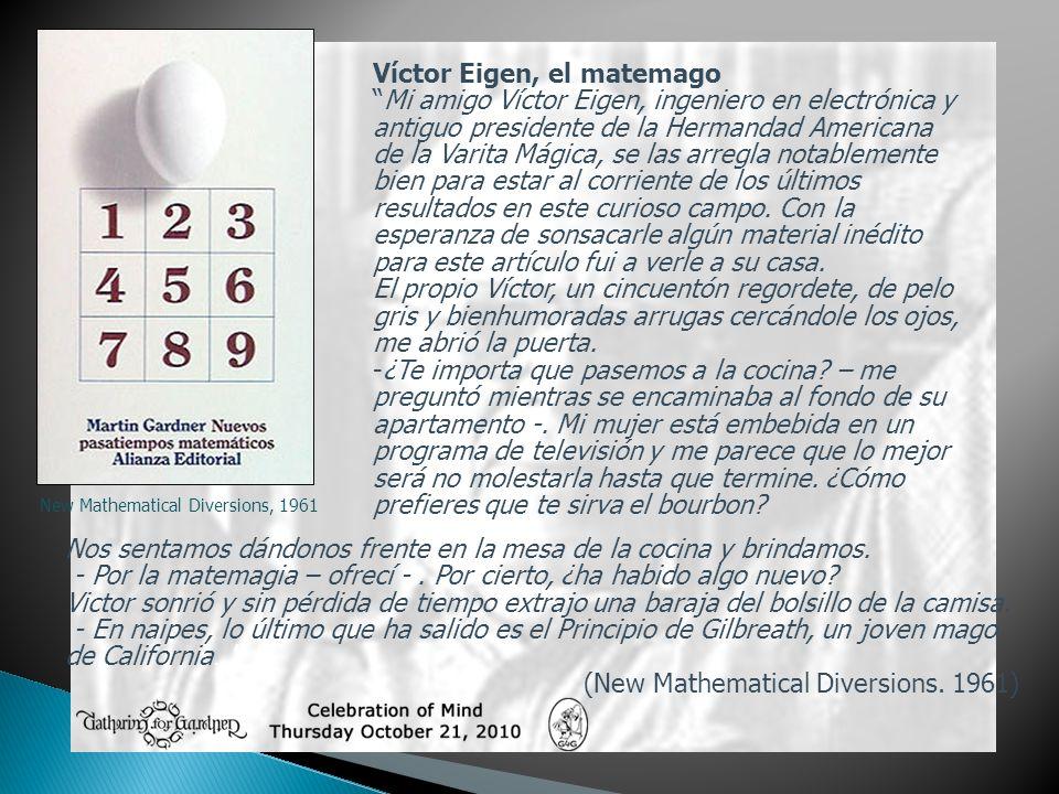 New Mathematical Diversions, 1961 Víctor Eigen, el matemago Mi amigo Víctor Eigen, ingeniero en electrónica y antiguo presidente de la Hermandad Ameri